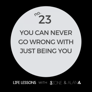 Life Lesson 23: you can never go wrong with just being you