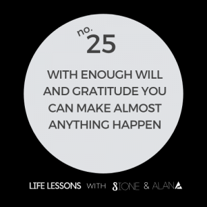 Life Lesson 25: With enough will and gratitude you can make almost anything happen