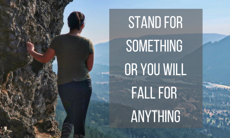 stand for something or you will fall for anything