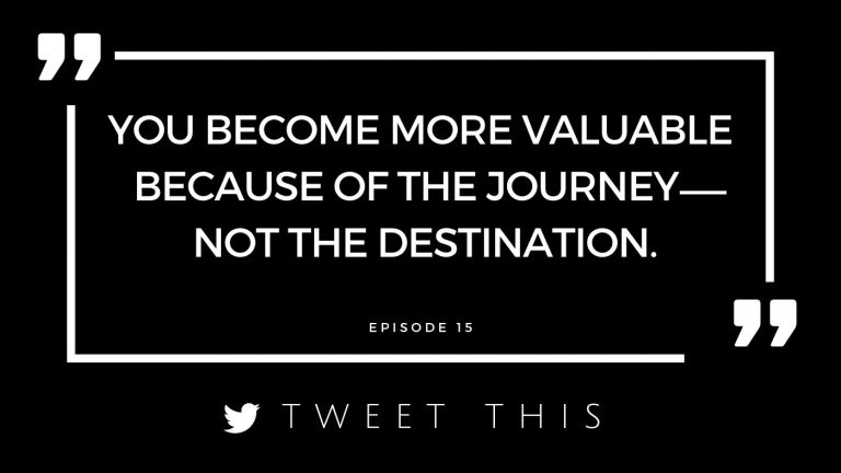 you become more valuable because of the journey, not the destination