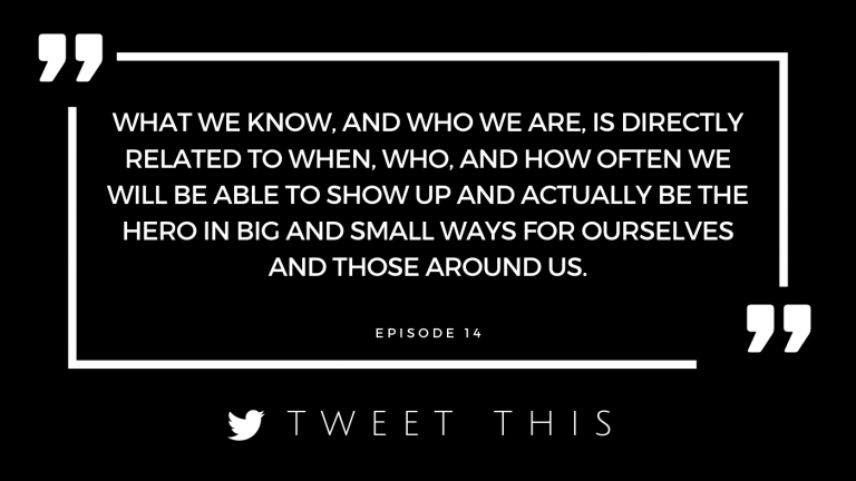 What we know, and who we are, is directly related to when, who, and how often we will be able to show up and actually be the hero in big and small ways for ourselves and those around us.