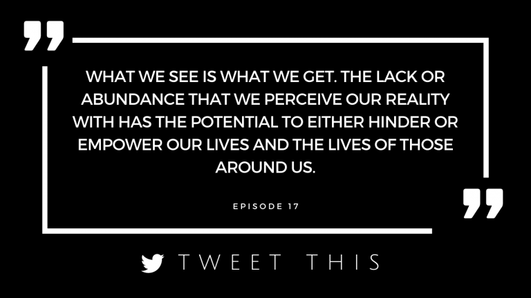 What we see is what we get. The lack or abundance that we perceive our reality with has the potential to either hinder or empower our lives and the lives of those around us.