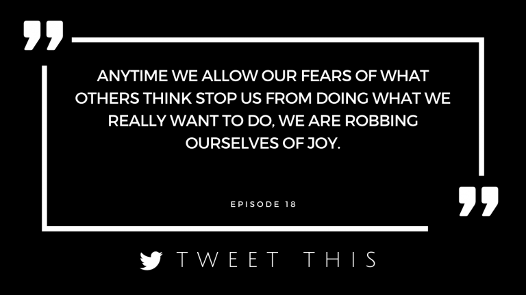 Anytime we allow our fears of what others think stop us from doing what we really want to do, we are robbing ourselves of joy